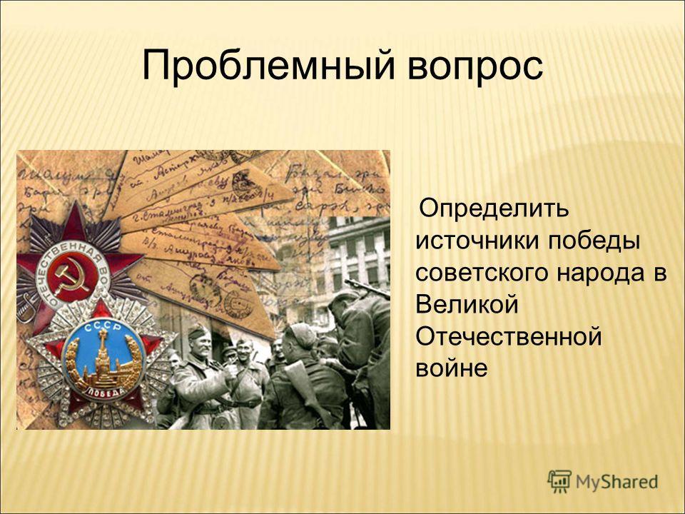 Проблемный вопрос Определить источники победы советского народа в Великой Отечественной войне