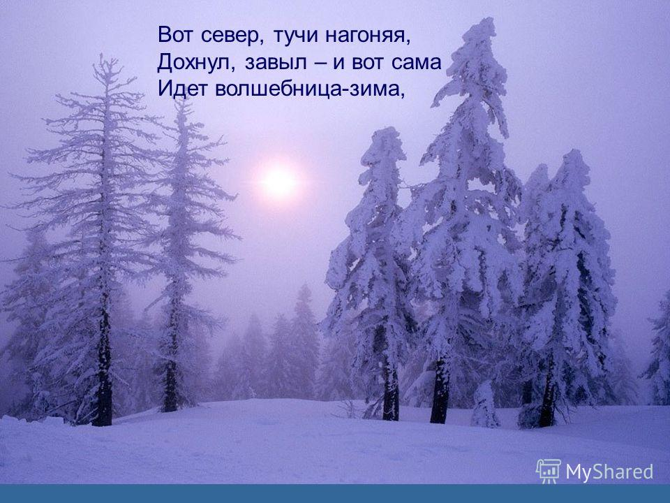 Вот север, тучи нагоняя, Дохнул, завыл – и вот сама Идет волшебница-зима,