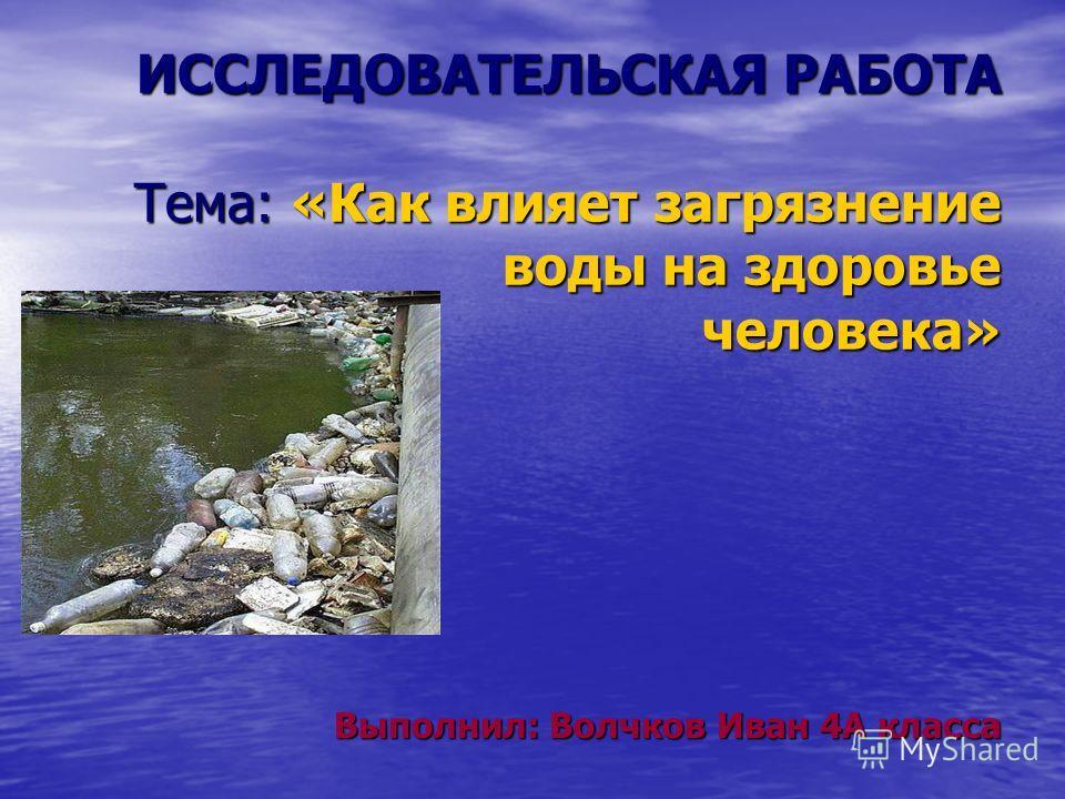 ИССЛЕДОВАТЕЛЬСКАЯ РАБОТА Тема: «Как влияет загрязнение воды на здоровье человека» Выполнил: Волчков Иван 4А класса