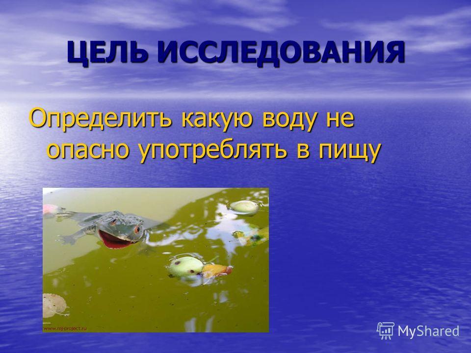 ЦЕЛЬ ИССЛЕДОВАНИЯ Определить какую воду не опасно употреблять в пищу