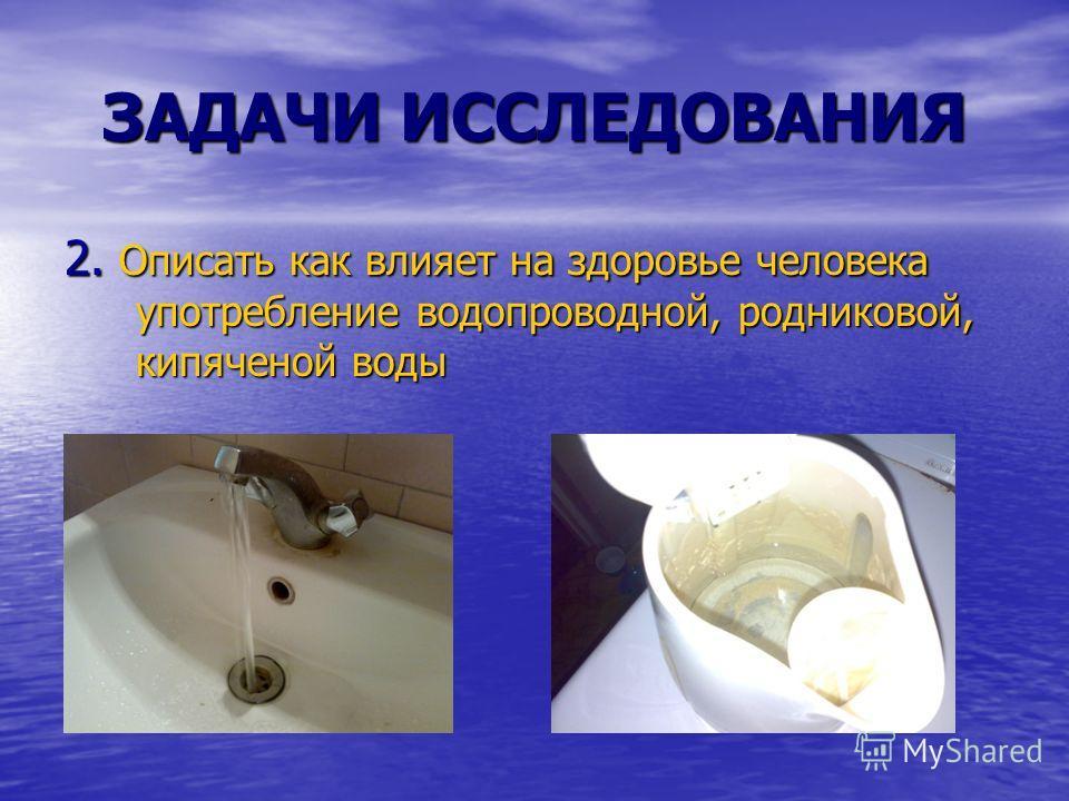 ЗАДАЧИ ИССЛЕДОВАНИЯ 2. Описать как влияет на здоровье человека употребление водопроводной, родниковой, кипяченой воды