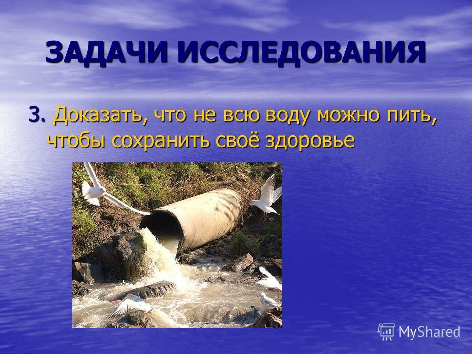 ЗАДАЧИ ИССЛЕДОВАНИЯ 3. Доказать, что не всю воду можно пить, чтобы сохранить своё здоровье