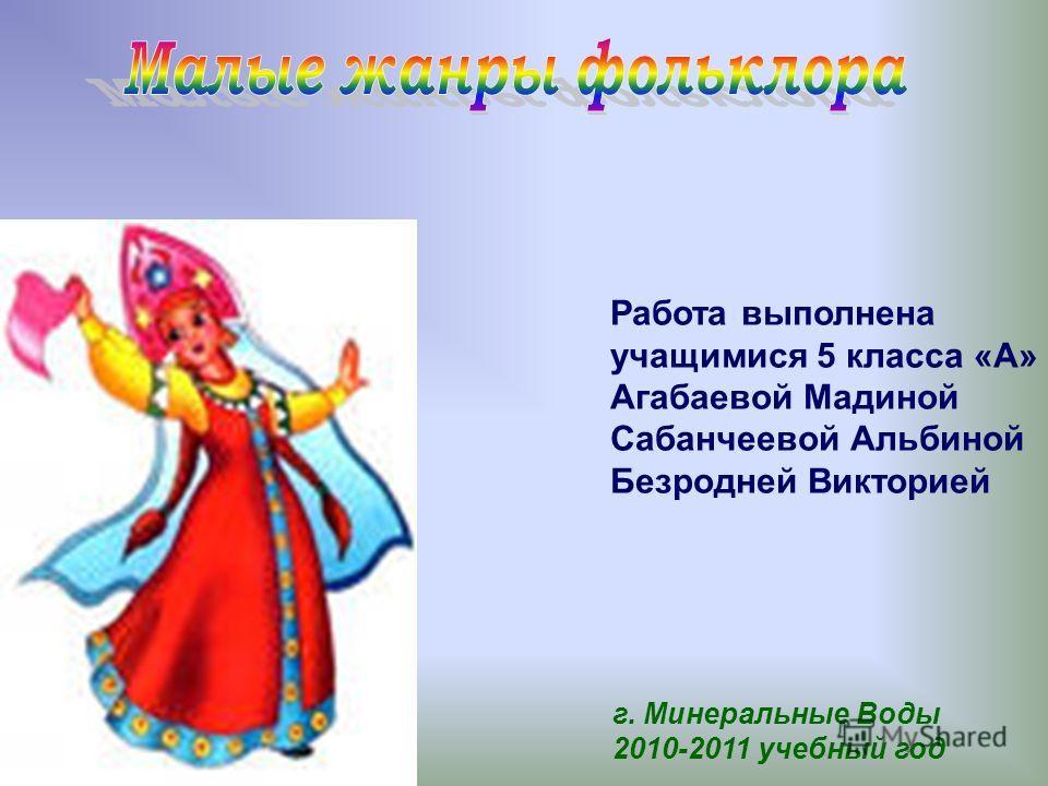 Работа выполнена учащимися 5 класса «А» Агабаевой Мадиной Сабанчеевой Альбиной Безродней Викторией г. Минеральные Воды 2010-2011 учебный год