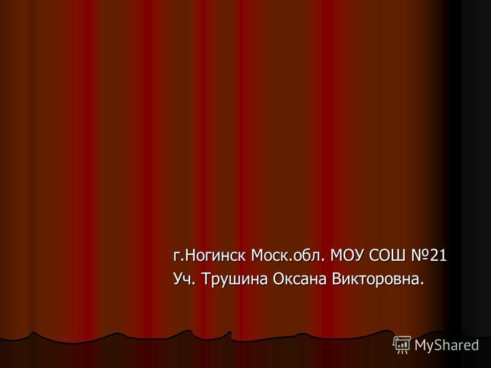 г.Ногинск Моск.обл. МОУ СОШ 21 Уч. Трушина Оксана Викторовна.