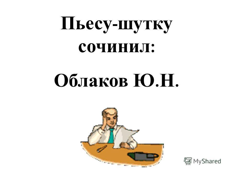 Пьесу - шутку сочинил : Облаков Ю. Н.
