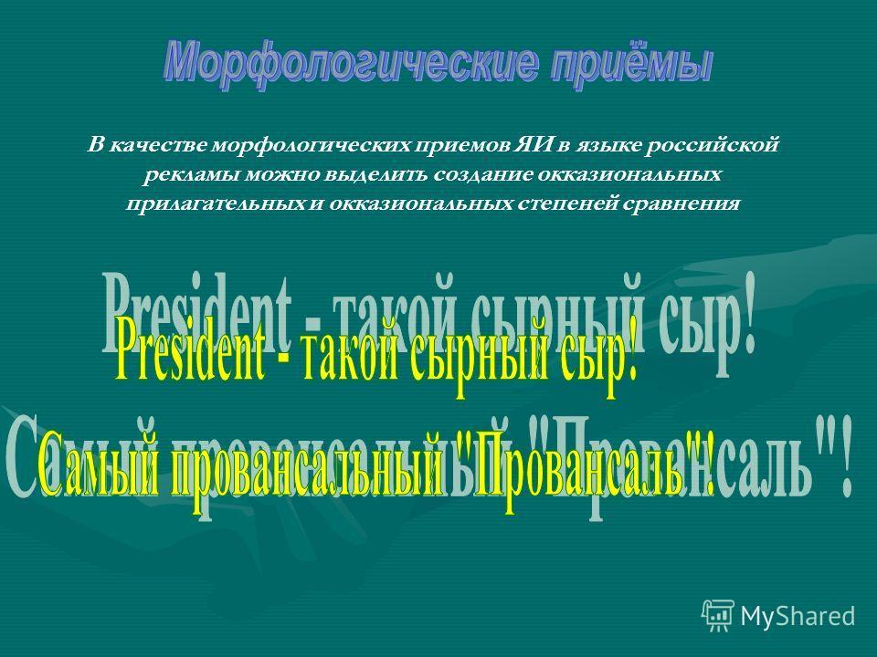 В качестве морфологических приемов ЯИ в языке российской рекламы можно выделить создание окказиональных прилагательных и окказиональных степеней сравнения
