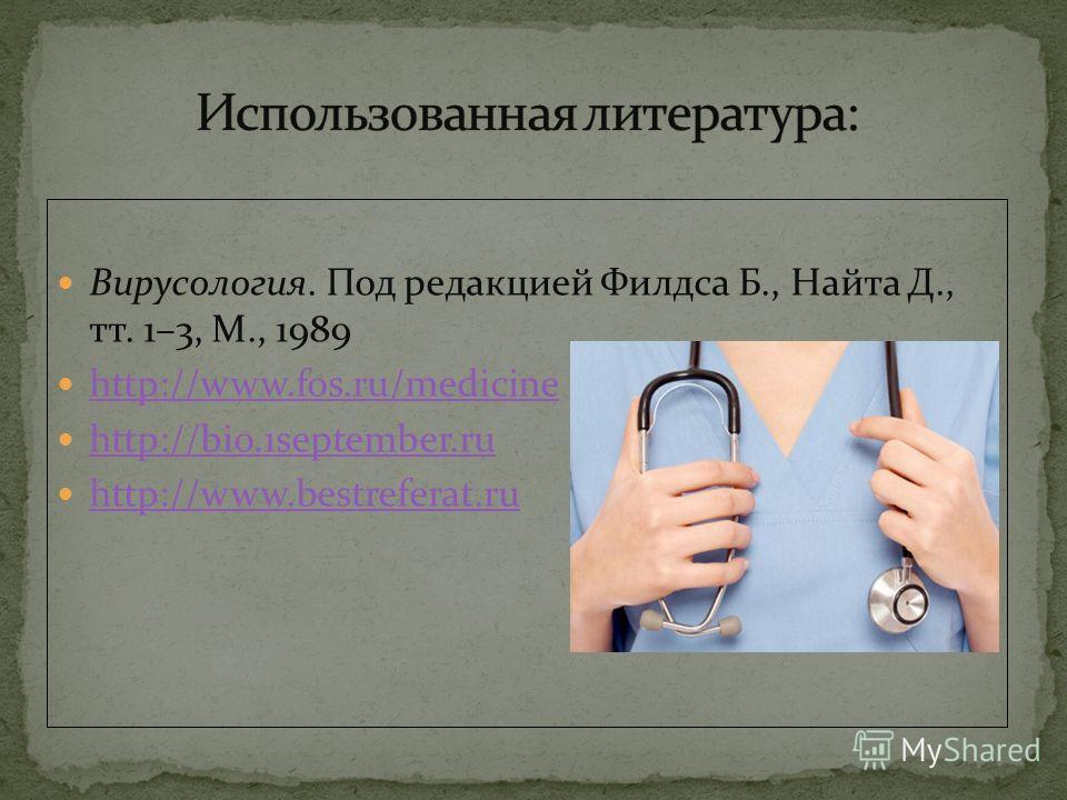 Вирусология. Под редакцией Филдса Б., Найта Д., тт. 1–3, М., 1989 http://www.fos.ru/medicine http://bio.1september.ru http://www.bestreferat.ru
