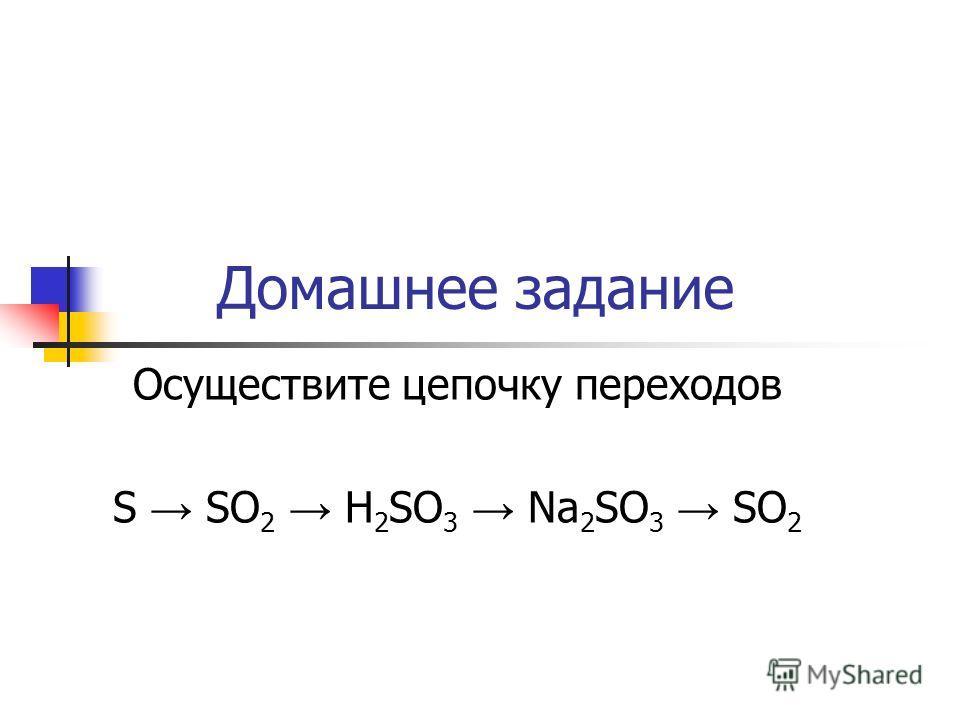 Домашнее задание Осуществите цепочку переходов S SO 2 H 2 SO 3 Na 2 SO 3 SO 2