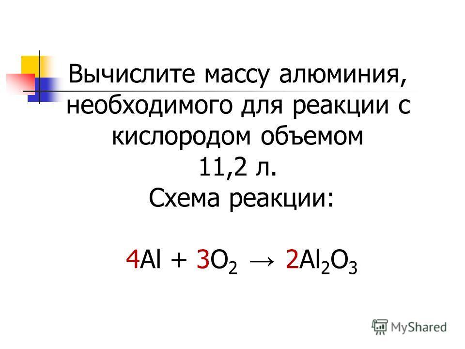 Вычислите массу алюминия, необходимого для реакции с кислородом объемом 11,2 л. Схема реакции: 4Al + 3O 2 2Al 2 O 3