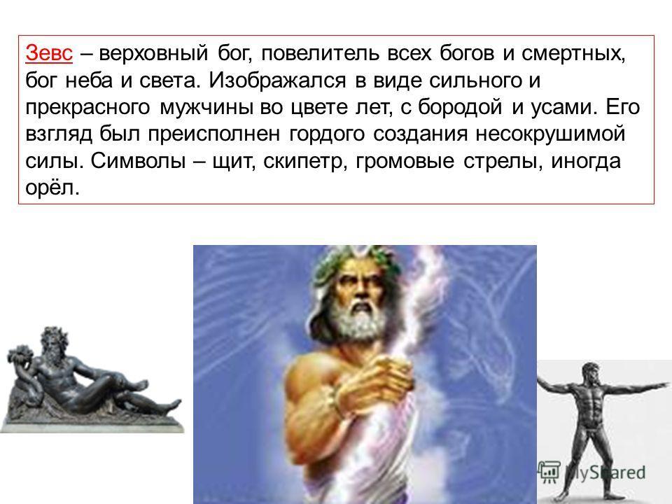 Зевс – верховный бог, повелитель всех богов и смертных, бог неба и света. Изображался в виде сильного и прекрасного мужчины во цвете лет, с бородой и усами. Его взгляд был преисполнен гордого создания несокрушимой силы. Символы – щит, скипетр, громов