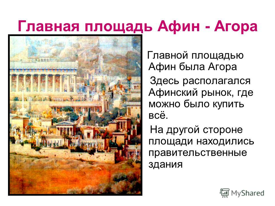 Главная площадь Афин - Агора Главной площадью Афин была Агора Здесь располагался Афинский рынок, где можно было купить всё. На другой стороне площади находились правительственные здания