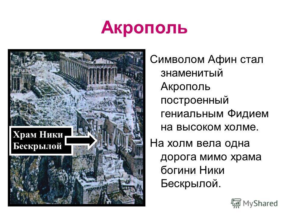 Храм Ники Бескрылой Акрополь Символом Афин стал знаменитый Акрополь построенный гениальным Фидием на высоком холме. На холм вела одна дорога мимо храма богини Ники Бескрылой.