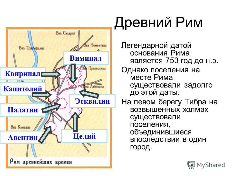 КвириналВиминалКапитолий Авентин Палатин Целий Эсквилин Древний Рим Легендарной датой основания Рима является 753 год до н.э. Однако поселения на месте Рима существовали задолго до этой даты. На левом берегу Тибра на возвышенных холмах существовали п