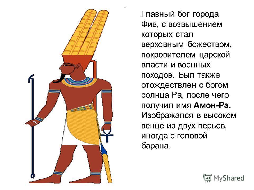 Главный бог города Фив, с возвышением которых стал верховным божеством, покровителем царской власти и военных походов. Был также отождествлен с богом солнца Ра, после чего получил имя Амон-Ра. Изображался в высоком венце из двух перьев, иногда с голо