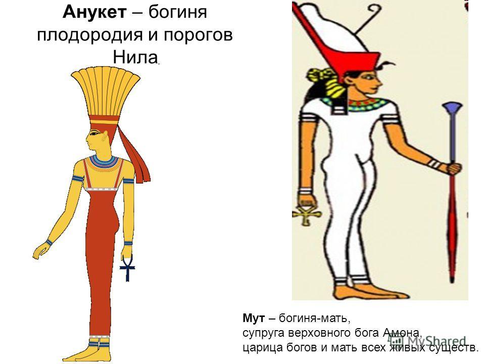Анукет – богиня плодородия и порогов Нила Мут – богиня-мать, супруга верховного бога Амона, царица богов и мать всех живых существ.