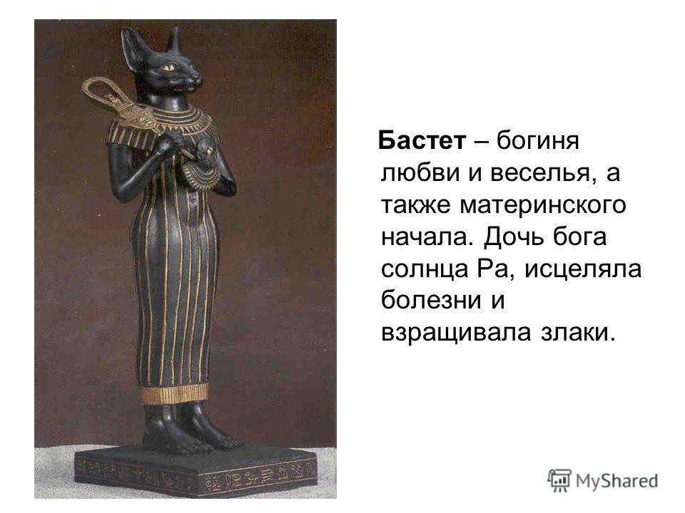 Бастет – богиня любви и веселья, а также материнского начала. Дочь бога солнца Ра, исцеляла болезни и взращивала злаки.