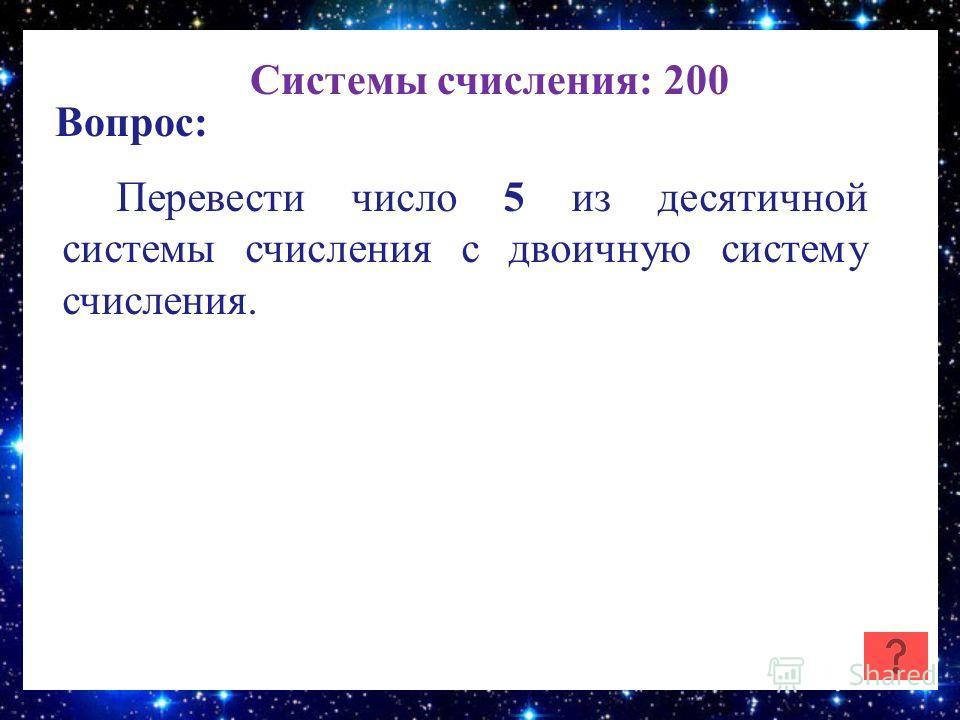 Системы счисления: 200 Вопрос: Перевести число 5 из десятичной системы счисления с двоичную систему счисления.