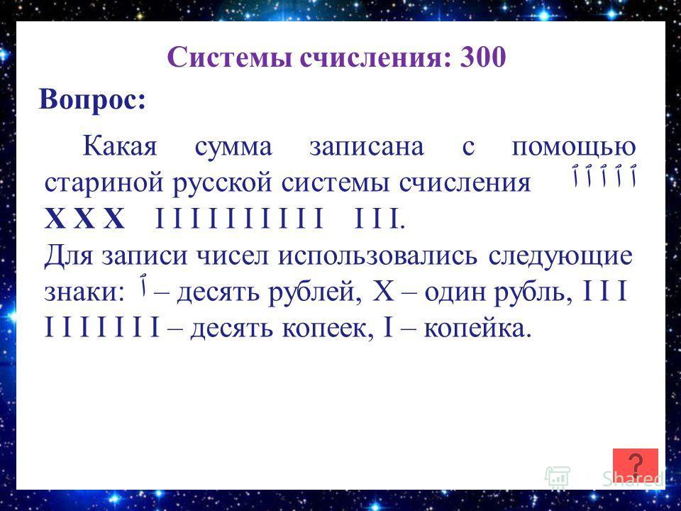 Системы счисления: 300 Вопрос: Какая сумма записана с помощью стариной русской системы счисления ٱ ٱ ٱ ٱ ٱ Х Х Х I I I I I I I I I I I I I. Для записи чисел использовались следующие знаки: ٱ – десять рублей, Х – один рубль, I I I I I I I I I I – деся