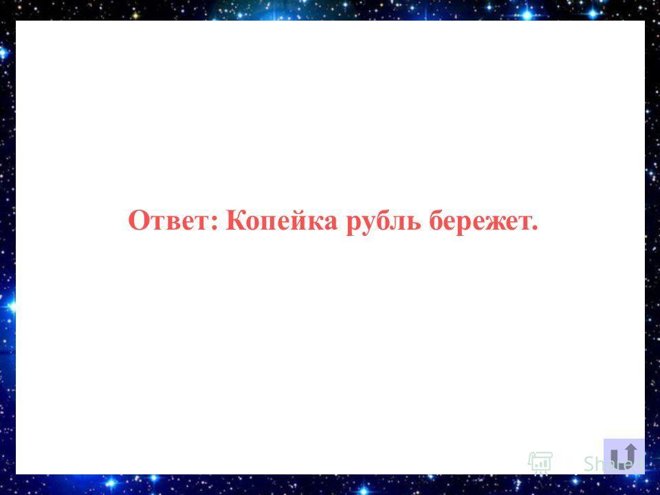 Ответ: Копейка рубль бережет.