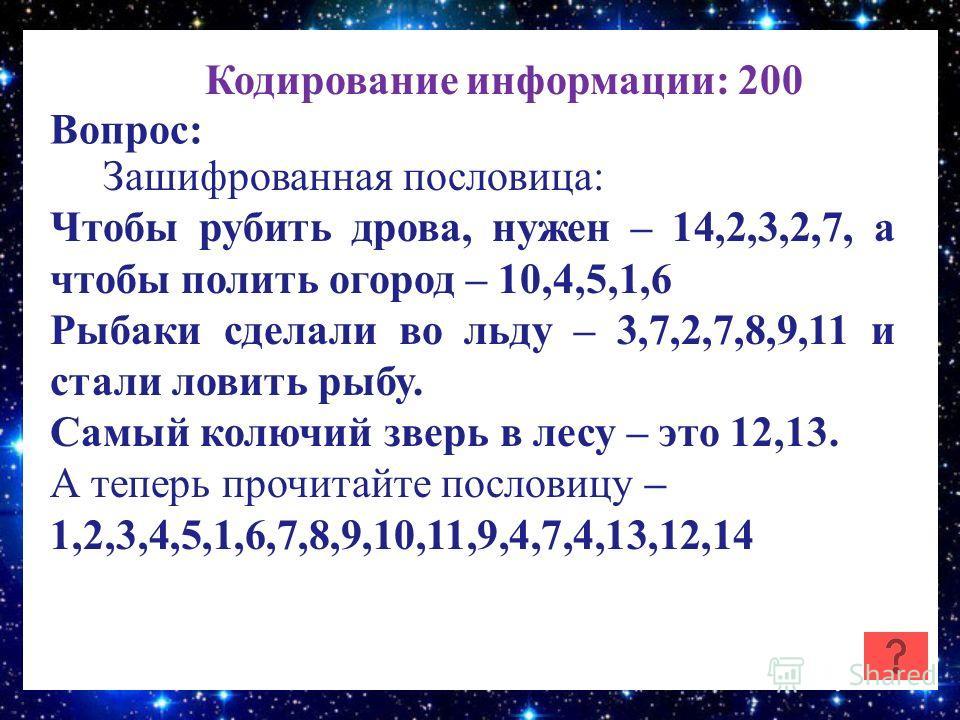 Кодирование информации: 200 Вопрос: Зашифрованная пословица: Чтобы рубить дрова, нужен – 14,2,3,2,7, а чтобы полить огород – 10,4,5,1,6 Рыбаки сделали во льду – 3,7,2,7,8,9,11 и стали ловить рыбу. Самый колючий зверь в лесу – это 12,13. А теперь проч
