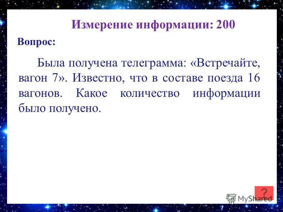 Измерение информации: 200 Вопрос: Была получена телеграмма: «Встречайте, вагон 7». Известно, что в составе поезда 16 вагонов. Какое количество информации было получено.