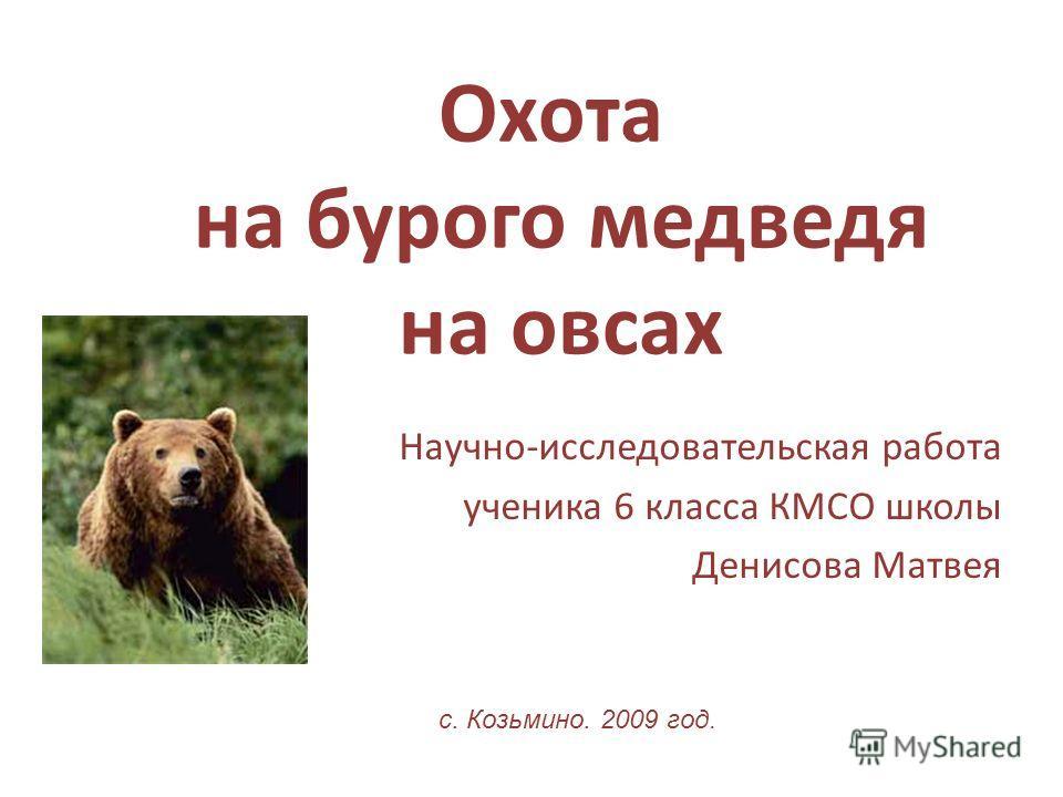 Охота на бурого медведя на овсах Научно-исследовательская работа ученика 6 класса КМСО школы Денисова Матвея с. Козьмино. 2009 год.