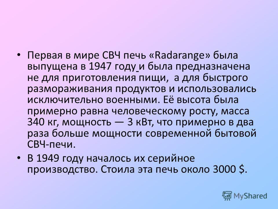Первая в мире СВЧ печь «Radarange» была выпущена в 1947 году и была предназначена не для приготовления пищи, а для быстрого размораживания продуктов и использовались исключительно военными. Её высота была примерно равна человеческому росту, масса 340