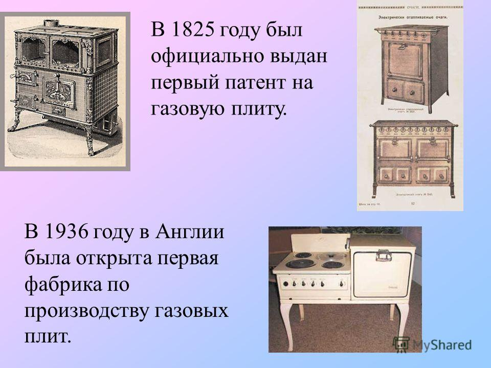 В 1825 году был официально выдан первый патент на газовую плиту. В 1936 году в Англии была открыта первая фабрика по производству газовых плит.