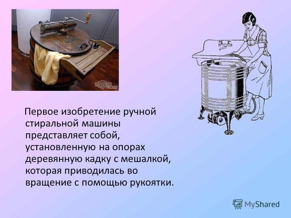 Первое изобретение ручной стиральной машины представляет собой, установленную на опорах деревянную кадку с мешалкой, которая приводилась во вращение с помощью рукоятки.