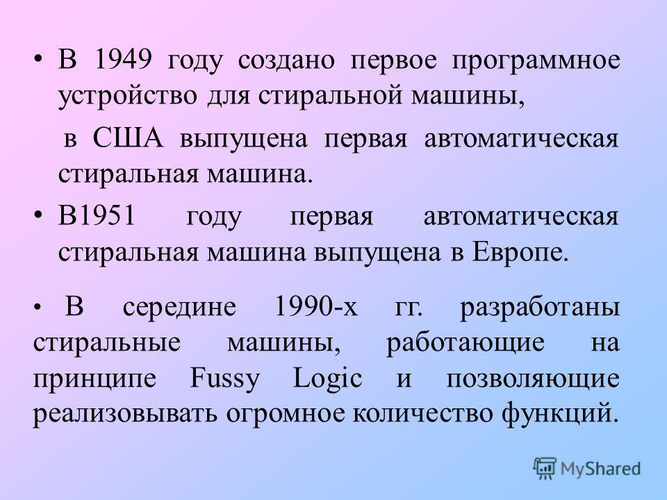 В середине 1990-х гг. разработаны стиральные машины, работающие на принципе Fussy Logic и позволяющие реализовывать огромное количество функций. В 1949 году создано первое программное устройство для стиральной машины, в США выпущена первая автоматиче