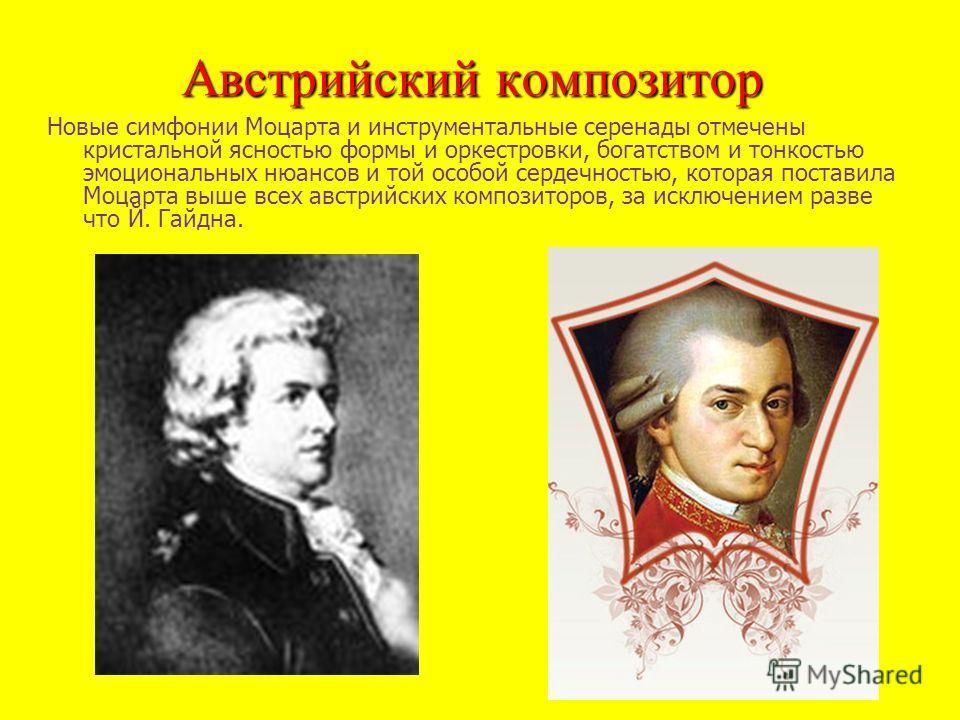 Австрийский композитор Новые симфонии Моцарта и инструментальные серенады отмечены кристальной ясностью формы и оркестровки, богатством и тонкостью эмоциональных нюансов и той особой сердечностью, которая поставила Моцарта выше всех австрийских компо