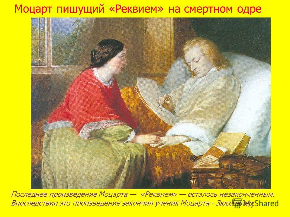 Моцарт пишущий «Реквием» на смертном одре Последнее произведение Моцарта «Реквием» осталось незаконченным. Впоследствии это произведение закончил ученик Моцарта - Зюссмайер.