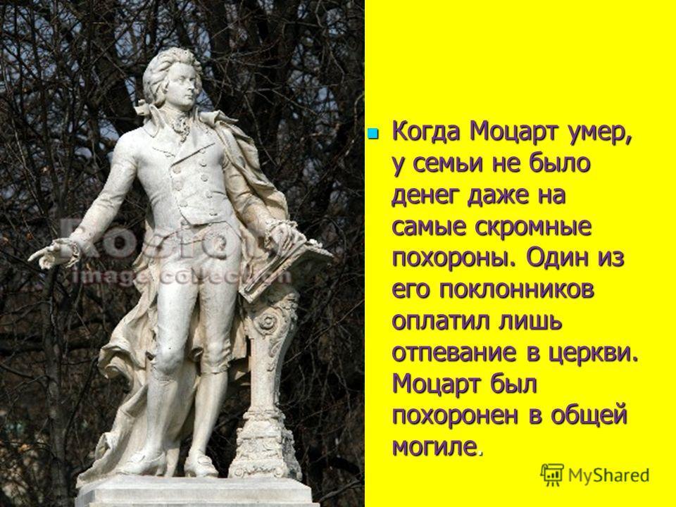 Когда Моцарт умер, у семьи не было денег даже на самые скромные похороны. Один из его поклонников оплатил лишь отпевание в церкви. Моцарт был похоронен в общей могиле. Когда Моцарт умер, у семьи не было денег даже на самые скромные похороны. Один из