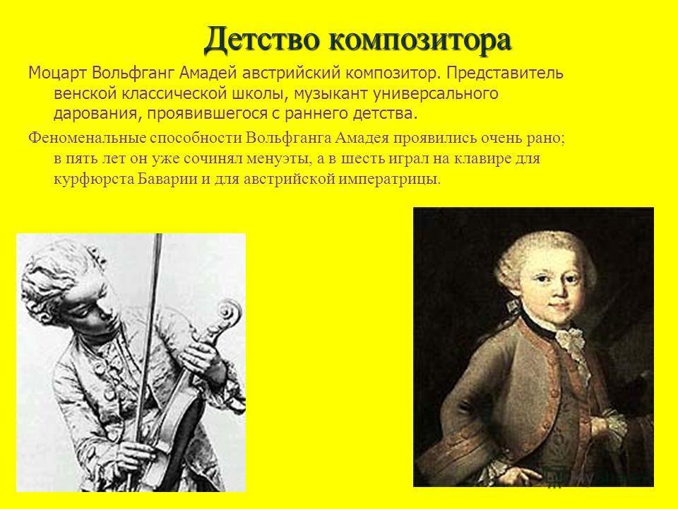 Детство композитора Моцарт Вольфганг Амадей австрийский композитор. Представитель венской классической школы, музыкант универсального дарования, проявившегося с раннего детства. Феноменальные способности Вольфганга Амадея проявились очень рано; в пят