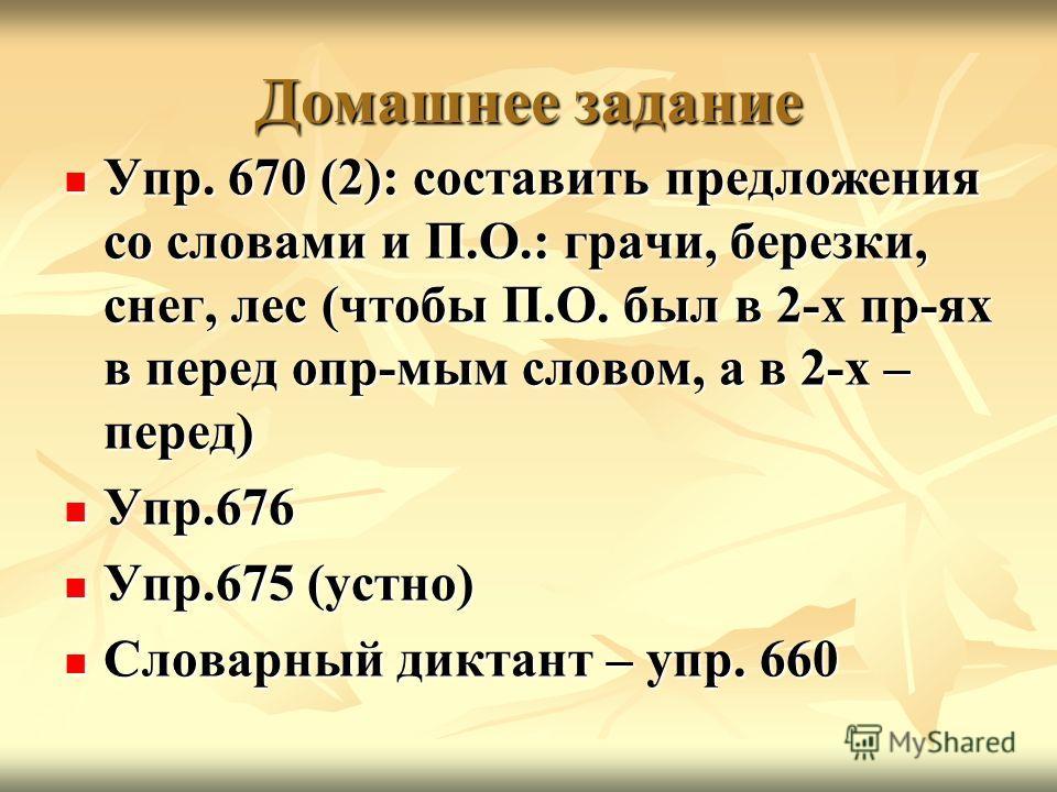 Домашнее задание Упр. 670 (2): составить предложения со словами и П.О.: грачи, березки, снег, лес (чтобы П.О. был в 2-х пр-ях в перед опр-мым словом, а в 2-х – перед) Упр. 670 (2): составить предложения со словами и П.О.: грачи, березки, снег, лес (ч