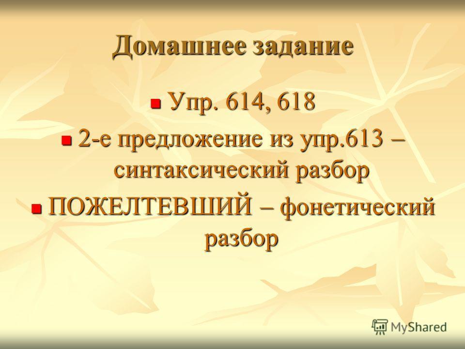 Домашнее задание Упр. 614, 618 Упр. 614, 618 2-е предложение из упр.613 – синтаксический разбор 2-е предложение из упр.613 – синтаксический разбор ПОЖЕЛТЕВШИЙ – фонетический разбор ПОЖЕЛТЕВШИЙ – фонетический разбор