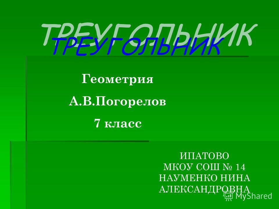 Геометрия А.В.Погорелов 7 класс ИПАТОВО МКОУ СОШ 14 НАУМЕНКО НИНА АЛЕКСАНДРОВНА