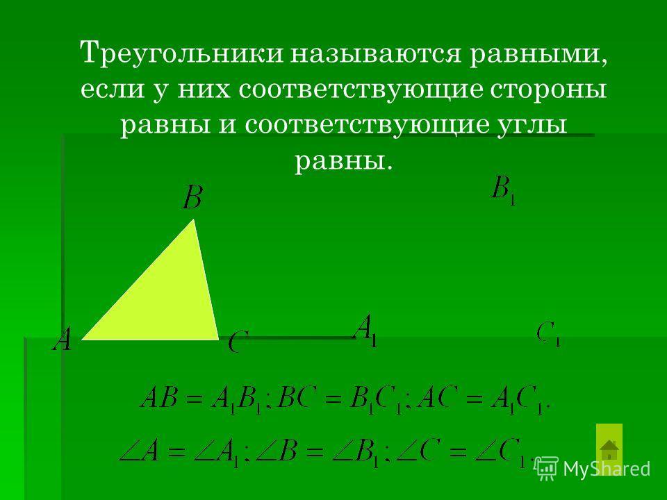 Треугольники называются равными, если у них соответствующие стороны равны и соответствующие углы равны.