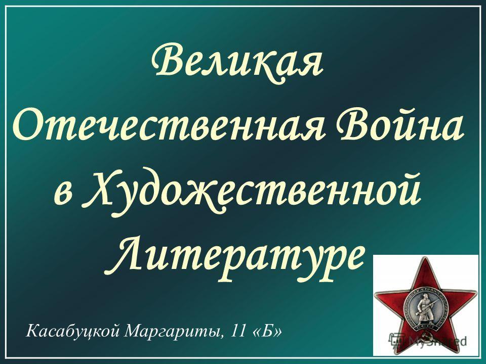 Великая Отечественная Война в Художественной Литературе Касабуцкой Маргариты, 11 «Б»