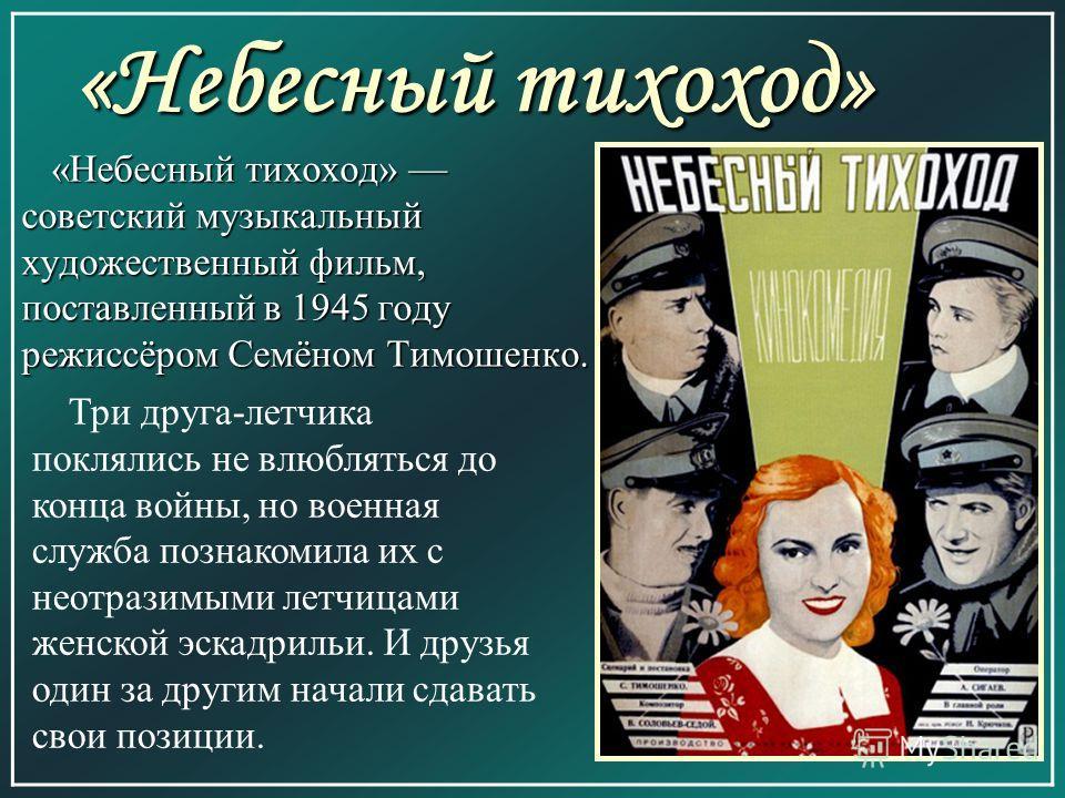 «Небесный тихоход» «Небесный тихоход» советский музыкальный художественный фильм, поставленный в 1945 году режиссёром Семёном Тимошенко. «Небесный тихоход» советский музыкальный художественный фильм, поставленный в 1945 году режиссёром Семёном Тимоше