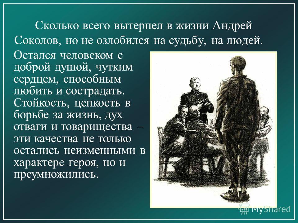 Сколько всего вытерпел в жизни Андрей Соколов, но не озлобился на судьбу, на людей. Остался человеком с доброй душой, чутким сердцем, способным любить и сострадать. Стойкость, цепкость в борьбе за жизнь, дух отваги и товарищества – эти качества не то