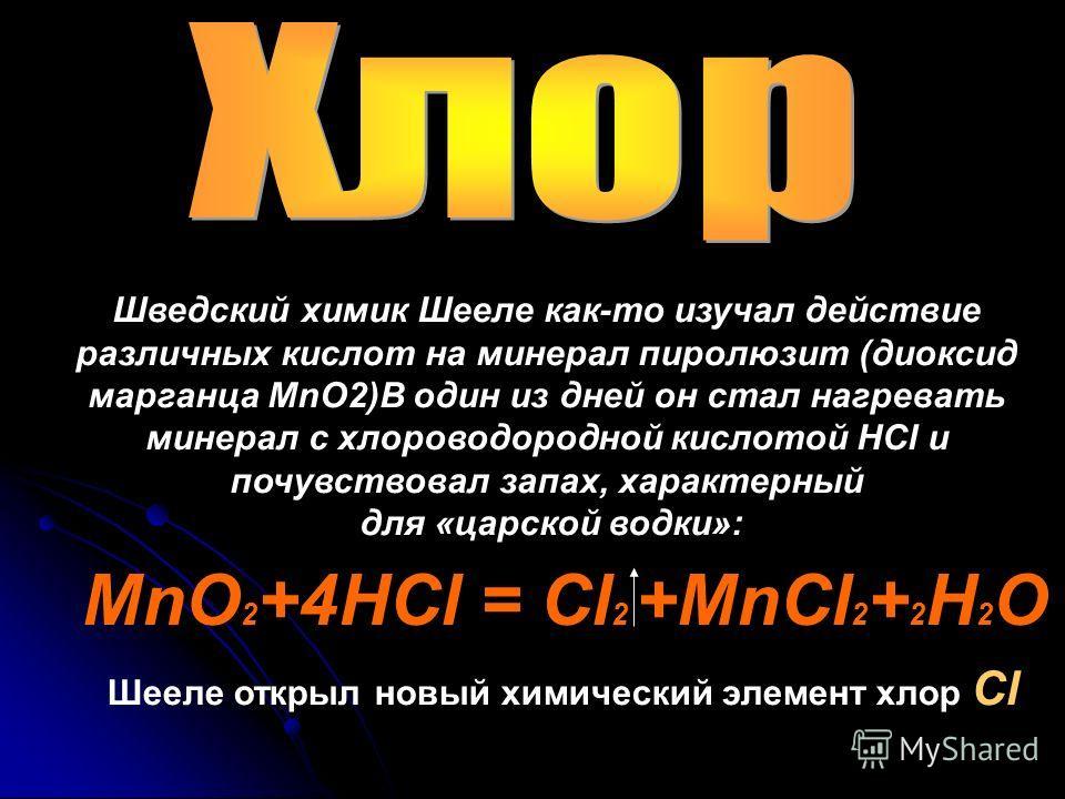 Шведский химик Шееле как-то изучал действие различных кислот на минерал пиролюзит (диоксид марганца МnО2)В один из дней он стал нагревать минерал с хлороводородной кислотой НСl и почувствовал запах, характерный для «царской водки»: Шееле открыл новый