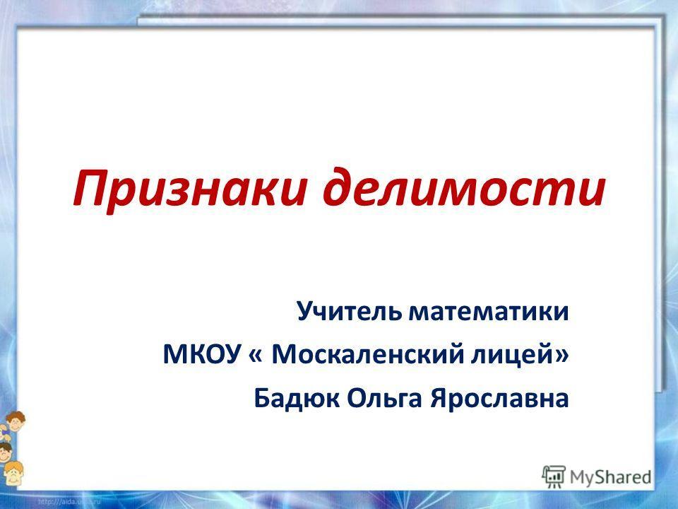 Признаки делимости Учитель математики МКОУ « Москаленский лицей» Бадюк Ольга Ярославна