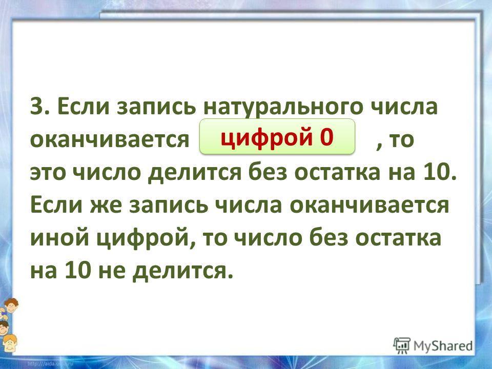 3. Если запись натурального числа оканчивается …………………, то это число делится без остатка на 10. Если же запись числа оканчивается иной цифрой, то число без остатка на 10 не делится. цифрой 0