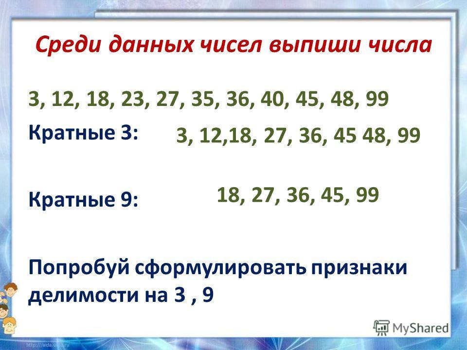 Среди данных чисел выпиши числа 3, 12, 18, 23, 27, 35, 36, 40, 45, 48, 99 Кратные 3: Кратные 9: Попробуй сформулировать признаки делимости на 3, 9 3, 12,18, 27, 36, 45 48, 99 18, 27, 36, 45, 99