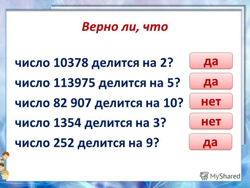 Верно ли, что число 10378 делится на 2? число 113975 делится на 5? число 82 907 делится на 10? число 1354 делится на 3? число 252 делится на 9? да нет да