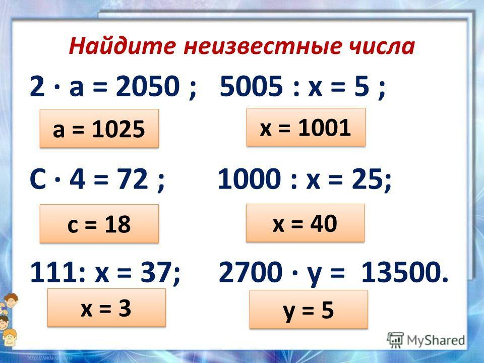 Найдите неизвестные числа 2 а = 2050 ; 5005 : х = 5 ; С 4 = 72 ; 1000 : х = 25; 111: х = 37; 2700 у = 13500. а = 1025 х = 1001 с = 18 х = 40 х = 3 у = 5