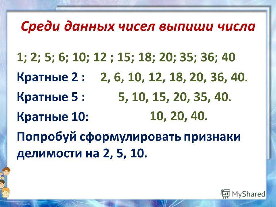 Среди данных чисел выпиши числа 1; 2; 5; 6; 10; 12 ; 15; 18; 20; 35; 36; 40 Кратные 2 : Кратные 5 : Кратные 10: Попробуй сформулировать признаки делимости на 2, 5, 10. 2, 6, 10, 12, 18, 20, 36, 40. 5, 10, 15, 20, 35, 40. 10, 20, 40.