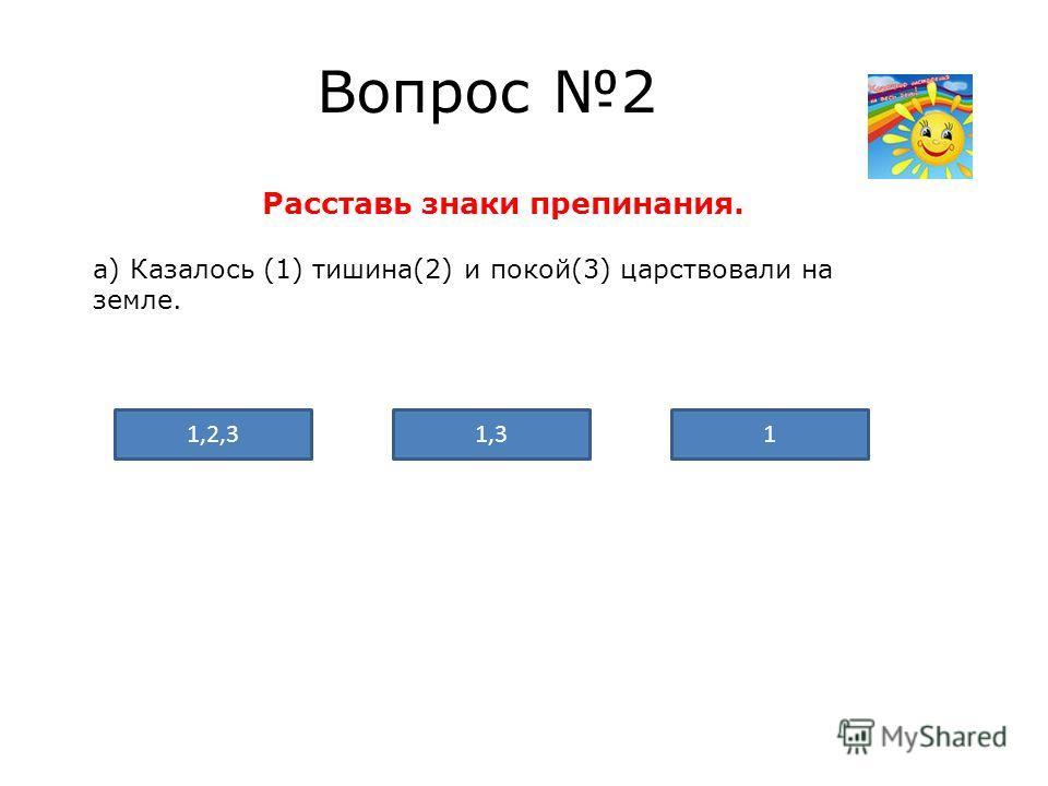 Вопрос 2 Расставь знаки препинания. а) Казалось (1) тишина(2) и покой(3) царствовали на земле. 1,2,311,3