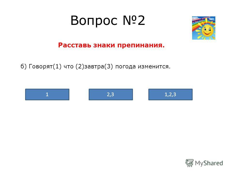 Вопрос 2 Расставь знаки препинания. б) Говорят(1) что (2)завтра(3) погода изменится. 1,2,32,31